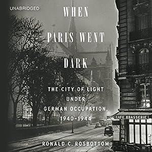 When Paris Went Dark: The City of Light under German Occupation, 1940-1944 | [Ronald C. Rosbottom]