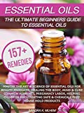 Essential Oils: The Ultimate Beginners Guide To Essential Oils: Master The Art & Science Of Essential Oils For Beauty Products, Healing The Body, Mind, Cure Common Aliments And Chemical Free Products