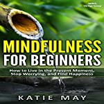Mindfulness for Beginners: How to Live in the Present Moment, Stop Worrying, and Find Happiness | Katie May