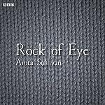 Rock of Eye: A BBC Radio 4 dramatisation | Anita Sullilvan