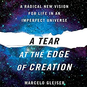 A Tear at the Edge of Creation: A Radical New Vision for Life in an Imperfect Universe | [Marcelo Gleiser]