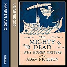 The Mighty Dead: Why Homer Matters (       UNABRIDGED) by Adam Nicolson Narrated by Dugald Bruce Lockhart