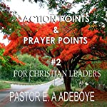 Action Points & Prayer Points for Christian Leaders, Part 2 | E.A Adeboye