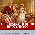 History for Kids: The Illustrated Life of Betsy Ross |  Charles River Editors