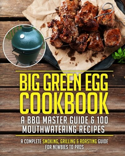 Big Green Egg Cookbook: A BBQ Master Guide & 100 Mouthwatering Recipes: A Complete Smoking, Grilling & Roasting Guide For Newbies To Pros (Grill Master Series) (Volume 1) by Cooking With A Foodie