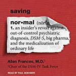 Saving Normal: An Insider's Revolt Against out-of-Control Psychiatric Diagnosis, DSM-5, Big Pharma, and the Medicalization of Ordinary Life | Allen Frances
