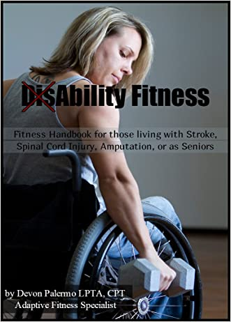 DisAbility Fitness (Fitness Handbook for those living with Stroke, Spinal cord injury, Amputation or as Seniors) written by Devon Palermo