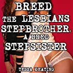 Breed the Lesbians Stepbrother: A Bred Stepsister: Taboo Gangbang Sex Erotica | Tessa Keating