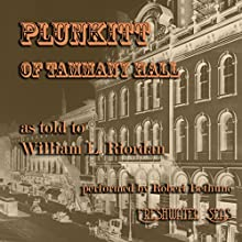 Plunkitt of Tammany Hall: A Series of Very Plain Talks on Very Practical Politics (       UNABRIDGED) by George Washington Plunkitt, William L. Riordan Narrated by Robert Bethune