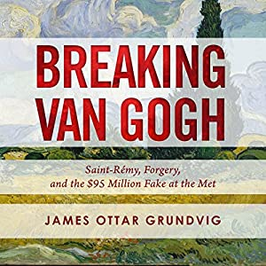 Breaking van Gogh: Saint-Rémy, Forgery, and the $95 Million Fake at the Met Hörbuch von James Ottar Grundvig Gesprochen von: Jeff Cummings