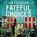 Fateful Choices: Ten Decisions that Changed the World, 1940-1941 | Ian Kershaw