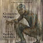 Concrete Wings: One Man's Fifty Year Journey to Personal Freedom | Beverly Gandara