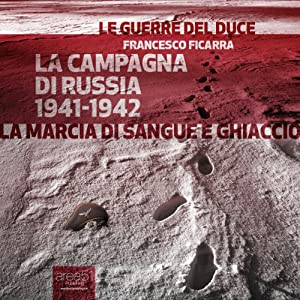 La Campagna di Russia 1941-1942 [War in Russia 1941-1942]: La marcia di sangue e ghiaccio [The March of Blood and Ice] | [Francesco Ficarra]