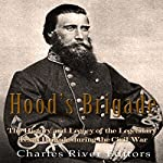 Hood's Brigade: The History and Legacy of the Legendary Texas Brigade During the Civil War    Charles River Editors
