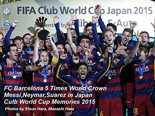 FC Barcelona 5 Times World Crown Messi,Neymar,Suarez in Japan Culb World Cup Memories 2015: バルサ5度目の世界王者 メッシ、ネイマール、スアレス 横浜の夜 2015クラブワールドカップ日本大会全試合