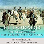 El Dorado: The Search for the Fabled City of Gold | Jesse Harasta, Charles River Editors