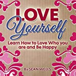 Love Yourself: Learn How to Love Who You Are and Be Happy   Sean Wells