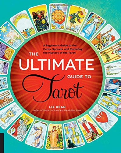 The Ultimate Guide to Tarot: A Beginner's Guide to the Cards, Spreads, and Revealing the Mystery of the Tarot - Liz Dean