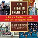 Aim High in Creation!: A One-of-a-Kind Journey Inside North Korea's Propaganda Machine Audiobook by Anna Broinowski Narrated by Emma Fenney