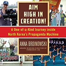 Aim High in Creation!: A One-of-a-Kind Journey Inside North Korea's Propaganda Machine | Livre audio Auteur(s) : Anna Broinowski Narrateur(s) : Emma Fenney