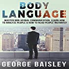 Body Language: Master Non-Verbal Communication, Learn How to Analyze People & How to Read People Instantly Hörbuch von George Baisley Gesprochen von: Victor Hugo Martinez