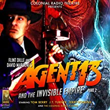 Agent 13 and The Invisible Empire Part 2  by Flint Dille, David Marconi, Deniz Cordell Narrated by Tom Berry, J.T. Turner, Jerry Robbins, The Colonial Radio Players