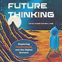 Future Thinking: Exploring Consciousness and the Digital Horizon Audiobook by David Christopher Lane Narrated by Paul Stefano