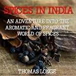 Spices in India: An Adventure into the Aromatic and Fragrant World of Spices | Thomas Longe