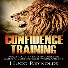 Confidence Training: Practical Step-by-Step Guide for Gaining Confidence in Work and Life Audiobook by  Hugo Reynolds Narrated by  Jeff Werden