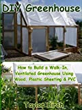 DIY Greenhouse: How to Build a Walk-In, Ventilated Greenhouse Using Wood, Plastic Sheeting & PVC (Greenhouse Plans Series)