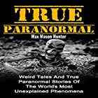 True Paranormal: Weird Tales and True Paranormal Stories of the World's Most Unexplained Phenomena Hörbuch von Max Mason Hunter Gesprochen von: Roy Lunel