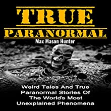 True Paranormal: Weird Tales and True Paranormal Stories of the World's Most Unexplained Phenomena Audiobook by Max Mason Hunter Narrated by Roy Lunel