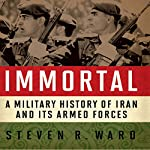 Immortal: A Military History of Iran and Its Armed Forces | Steven R. Ward
