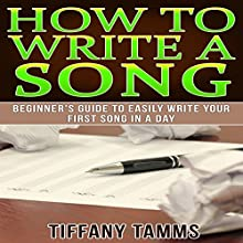 How to Write a Song: Beginner's Guide to Easily Write Your First Song in a Day Audiobook by Tiffany Tamms Narrated by Rebekah Amber Clark