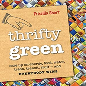 Thrifty Green: Ease Up on Energy, Food, Water, Trash, Transit, Stuff - and Everybody Wins | [Priscilla Short]