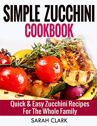 Simple Zucchini Cookbook  Quick & Easy Zucchini Recipes For The Whole Family by Sarah Clark
