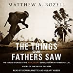 The Things Our Fathers Saw: The Untold Stories of the World War II Generation from Hometown, USA - Voices of the Pacific Theater | Matthew A. Rozell