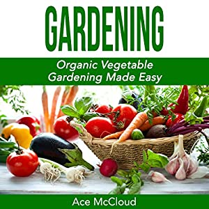 Gardening: Organic Vegetable Gardening Made Easy Audiobook
