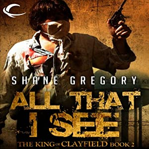 All That I See: The King of Clayfield, Book 2 | [Shane Gregory]