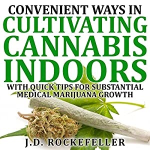 Convenient Ways in Cultivating Cannabis Indoors with Quick Tips for Substantial Medical Marijuana Growth Audiobook
