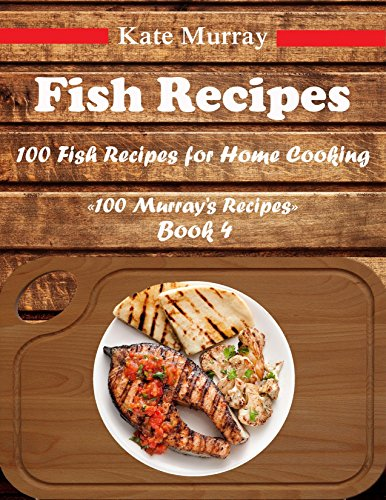 Fish Recipes: 100 Fish Resipes for Home Cooking (100 Murray's Resipes Book 4) by Kate Murray