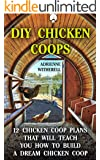 DIY Chicken Coops: 12 Chicken Coop Plans That Will Teach You How To Build a Dream Chicken Coop: (Keeping Chickens, Raising Chickens For Dummies, Chickens, ... Guide to Raising Backyard Chickens)
