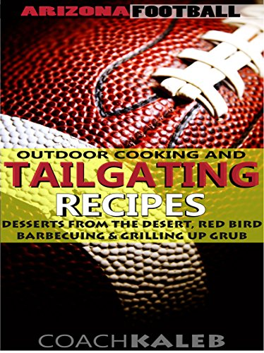Arizona Football Outdoor Cooking and Tailgating Recipes: Desserts from the Desert, Red Bird Barbecuing & Grilling Up Grub (Outdoor Cooking and Tailgating ~ American Football Recipes Book 8) by Coach Kaleb ~ Outdoor Grilling and Tailgating Expert