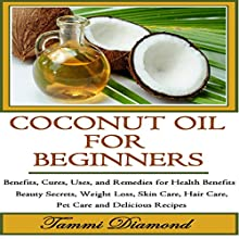 Coconut Oil for Beginners: Benefits, Cures, Uses, and Remedies for Health Benefits, Beauty Secrets, Weight Loss, Skin Care, Hair Care, Pet Care and Delicious Recipes (       UNABRIDGED) by Tammi Diamond Narrated by Miranda Crandall