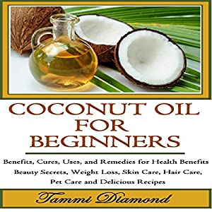 Coconut Oil for Beginners: Benefits, Cures, Uses, and Remedies for Health Benefits, Beauty Secrets, Weight Loss, Skin Care, Hair Care, Pet Care and Delicious Recipes Audiobook