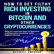 How to Get Filthy Rich Investing in Bitcoin and Other Cryptocurrencies: Why It's Not Too Late to Become a Millionaire Investor with Digital Money   [Maxwell Emerson]