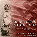 On Hitler's Mountain: Overcoming the Legacy of a Nazi Childhood Audiobook by Irmgard A. Hunt Narrated by Christa Lewis