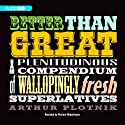 Better Than Great: A Plenitudinous Compendium of Wallopingly Fresh Superlatives (       UNABRIDGED) by Arthur Plotnik Narrated by Richard Waterhouse