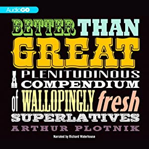 Better Than Great: A Plenitudinous Compendium of Wallopingly Fresh Superlatives | [Arthur Plotnik]
