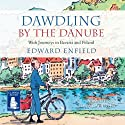 Dawdling by The Danube (       UNABRIDGED) by Edward Enfield Narrated by Edward Enfield